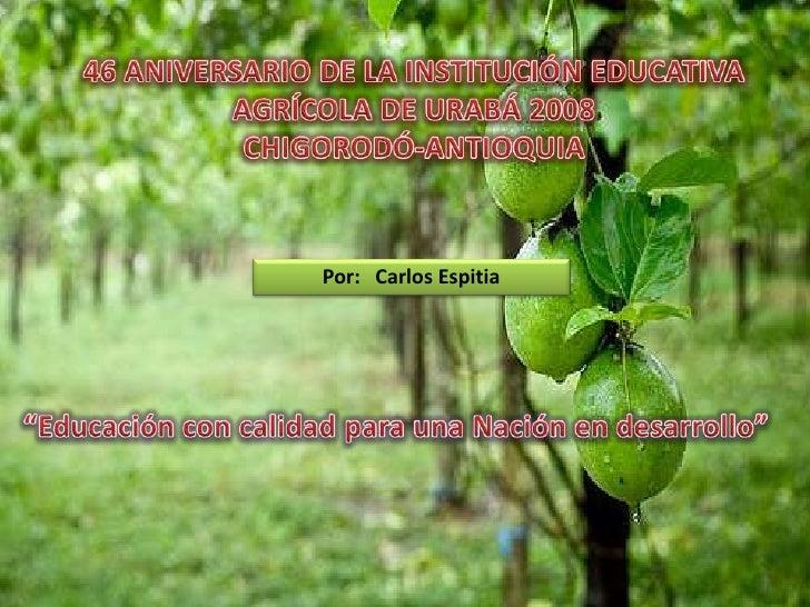 46 ANIVERSARIO DE LA INSTITUCIÓN EDUCATIVA AGRÍCOLA DE URABÁ 2008<br />CHIGORODÓ-ANTIOQUIA<br />Por:   Carlos Espitia<br /...