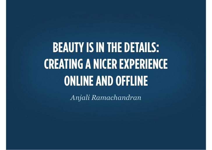 BEAUTY IS IN THE DETAILS:CREATING A NICER EXPERIENCE    ONLINE AND OFFLINE     Anjali Ramachandran