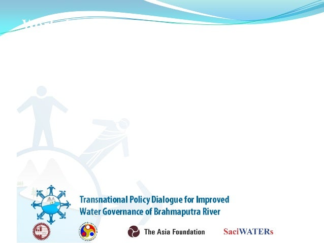 Workshop on Transnational Policy Dialogue for Improved Water Governance of Brahmaputra River Anjal Prakash and Poulomi Ban...