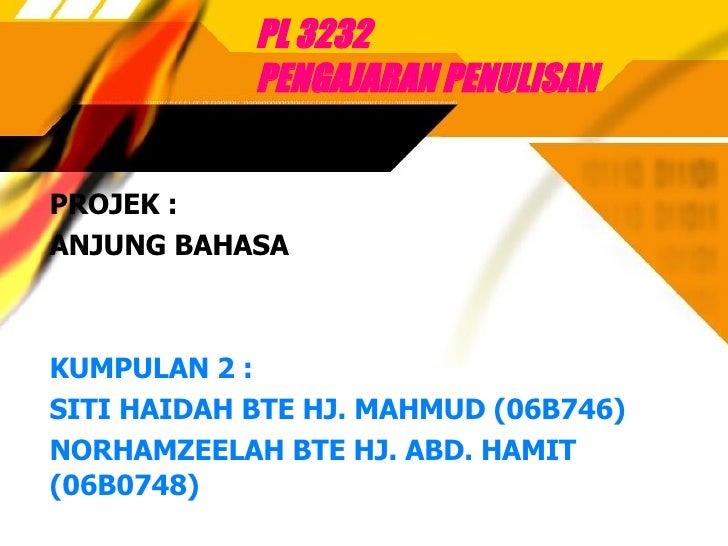 PL 3232  PENGAJARAN PENULISAN PROJEK : ANJUNG BAHASA KUMPULAN 2 : SITI HAIDAH BTE HJ. MAHMUD (06B746)  NORHAMZEELAH BTE HJ...