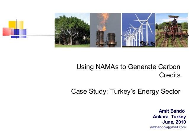 Using NAMAs to Generate Carbon Credits Case Study: Turkey's Energy Sector Amit Bando Ankara, Turkey June, 2010 1 ambando@g...