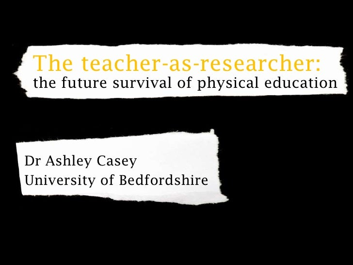 The teacher-as-researcher: the future survival of physical education<br />Dr Ashley Casey<br />University of Bedfordshire<...