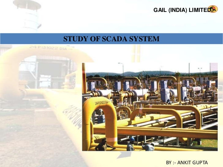 GAIL (INDIA) LIMITED.STUDY OF SCADA SYSTEM                        BY :- ANKIT GUPTA