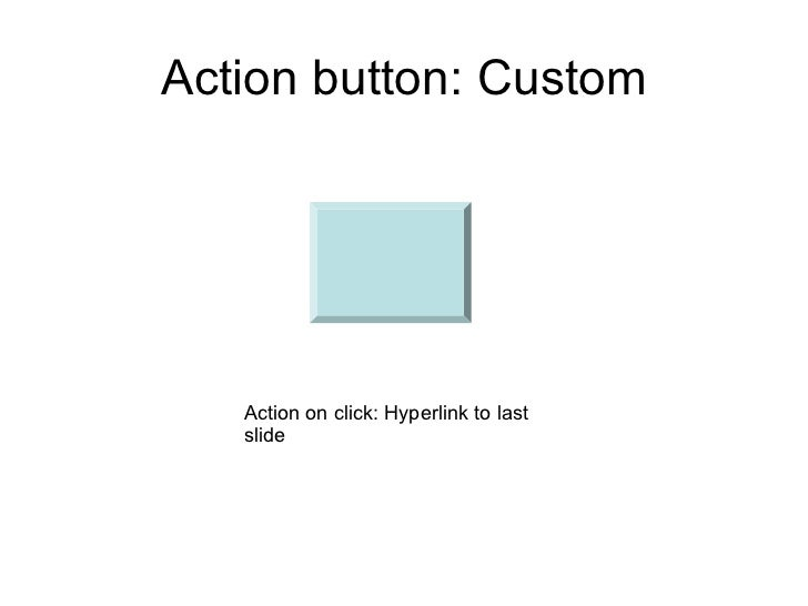 Action button: Custom   Action on click: Hyperlink to last   slide