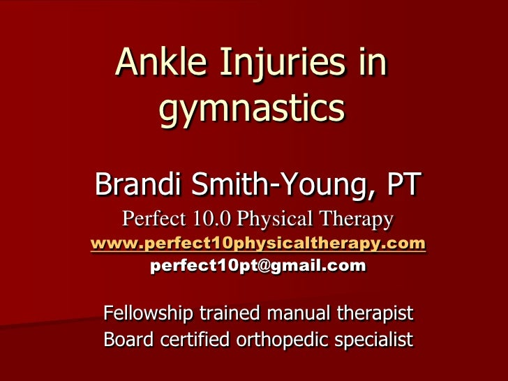 Ankle Injuries in gymnastics<br />Brandi Smith-Young, PT<br />Perfect 10.0 Physical Therapy<br />www.perfect10physicalther...