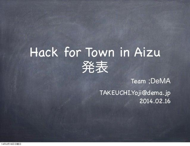Hack for Town in Aizu 発表 Team ;DeMA TAKEUCHI.Yoji@dema.jp 2014.02.16  14年2月16日日曜日
