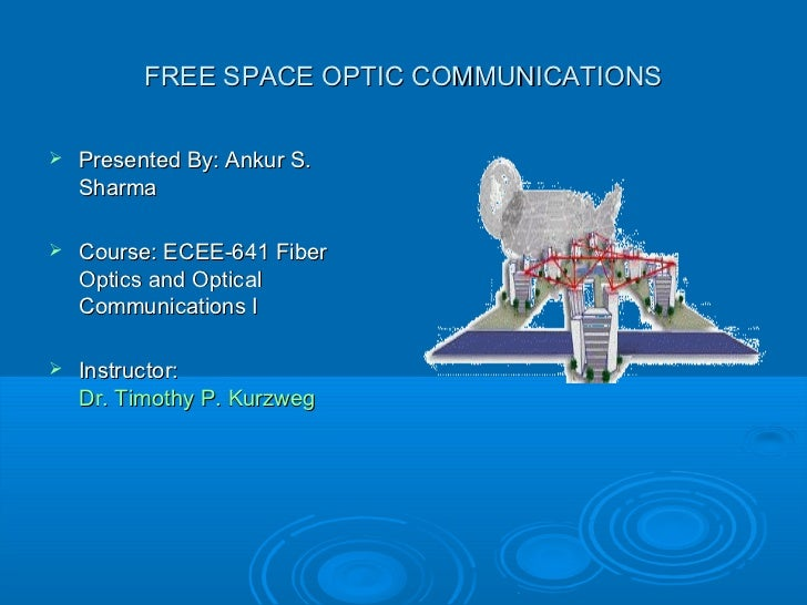 FREE SPACE OPTIC COMMUNICATIONS   Presented By: Ankur S.    Sharma   Course: ECEE-641 Fiber    Optics and Optical    Com...