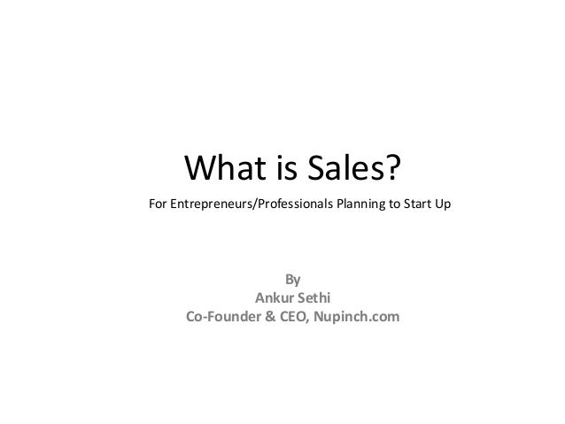 What is Sales?For Entrepreneurs/Professionals Planning to Start Up                    By               Ankur Sethi      Co...