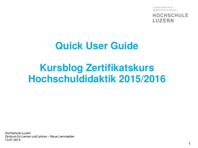 Quick User Guide Kursblog Zertifikatskurs Hochschuldidaktik 2015/2016 Hochschule Luzern Zentrum für Lernen und Lehren – Ne...