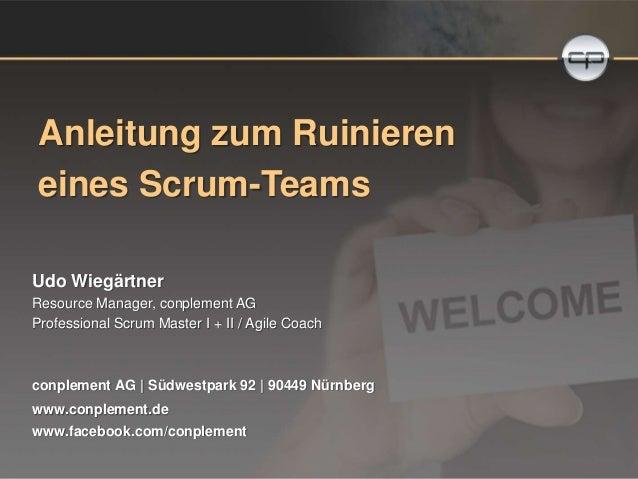 Anleitung zum Ruinieren  eines Scrum-Teams  Udo Wiegärtner  Resource Manager, conplement AG  Professional Scrum Master I +...