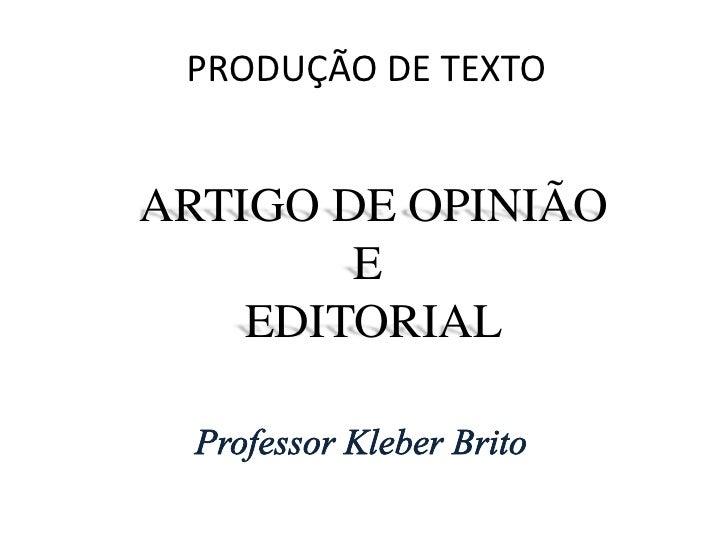 PRODUÇÃO DE TEXTO<br />ARTIGO DE OPINIÃO<br />E <br />EDITORIAL<br />Professor Kleber Brito<br />
