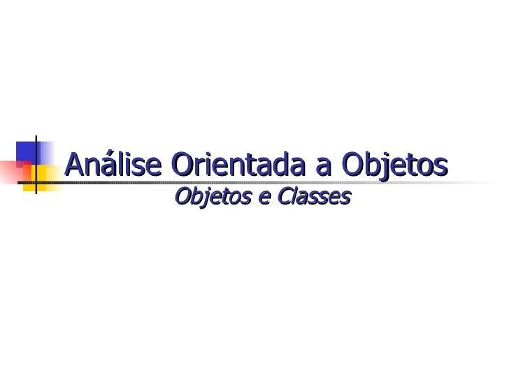 Análise Orientada a Objetos  -   Objetos E Classes