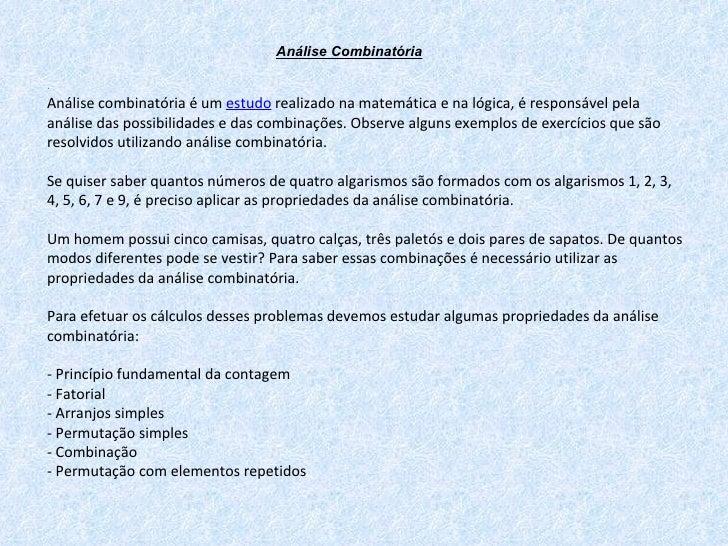 Análise Combinatória . Análise combinatória é um  estudo  realizado na matemática e na lógica, é responsável pela análise ...