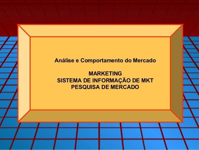 Análise e Comportamento do Mercado         MARKETINGSISTEMA DE INFORMAÇÃO DE MKT     PESQUISA DE MERCADO