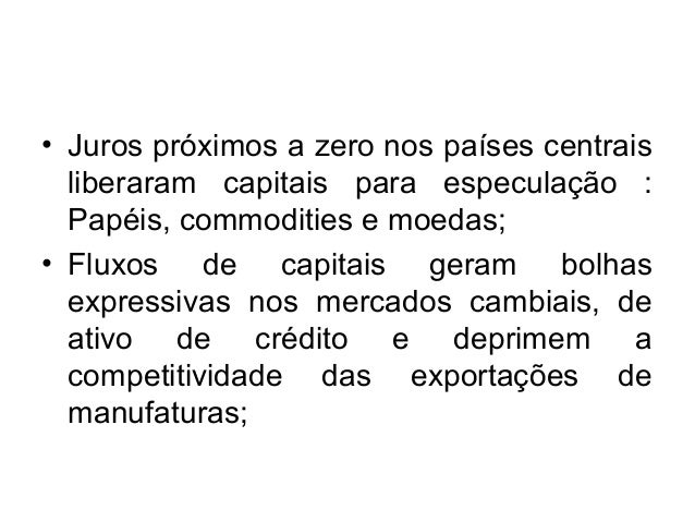 • Juros próximos a zero nos países centrais  liberaram capitais para especulação :  Papéis, commodities e moedas;  • Fluxo...