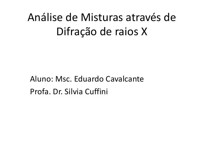 Análise de Misturas através de Difração de raios X Aluno: Msc. Eduardo Cavalcante Profa. Dr. Silvia Cuffini