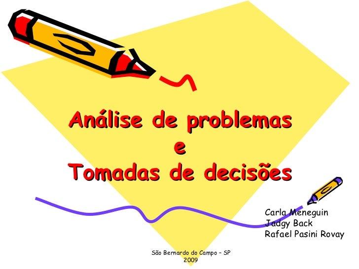 Análise de problemas e Tomadas de decisões Carla Meneguin Jadgy Back Rafael Pasini Rovay São Bernardo do Campo – SP 2009