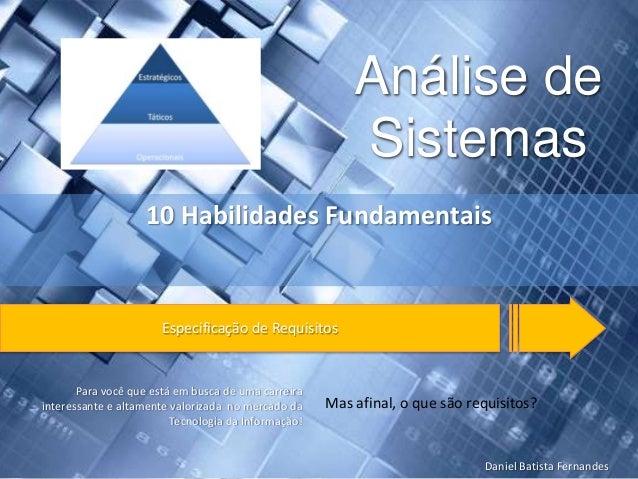 Análise de Sistemas 10 Habilidades Fundamentais  Especificação de Requisitos  Para você que está em busca de uma carreira ...