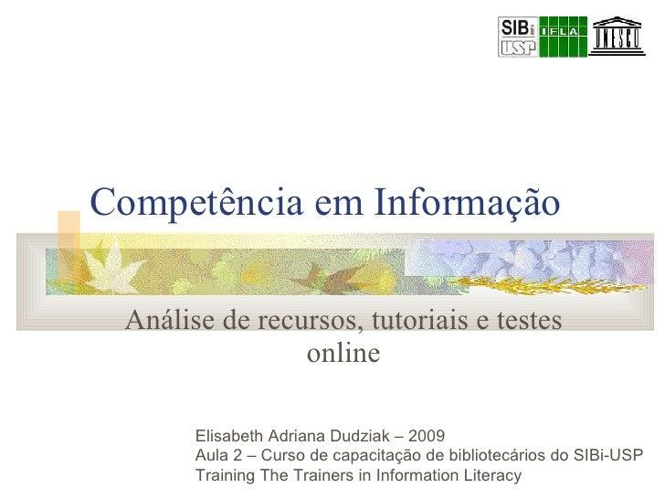 Competência em Informação Análise de recursos, tutoriais e testes online Elisabeth Adriana Dudziak – 2009  Aula 2 – Curso ...