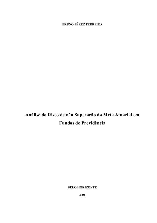 BRUNO PÉREZ FERREIRA Análise do Risco de não Superação da Meta Atuarial em Fundos de Previdência BELO HORIZONTE 2006