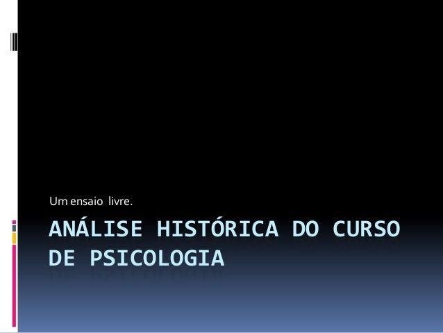 Um ensaio livre.ANÁLISE HISTÓRICA DO CURSODE PSICOLOGIA