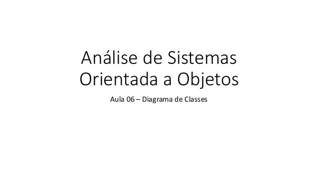 Análise de Sistemas Orientada a Objetos Aula 06 – Diagrama de Classes