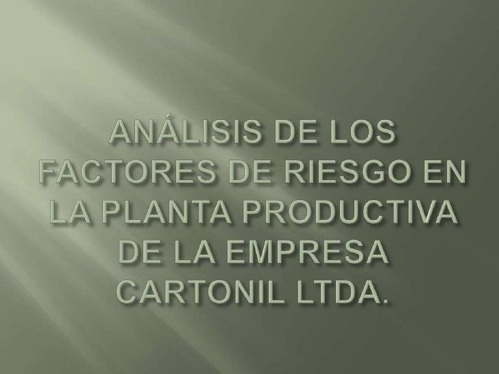 ANÁLISIS DE LOS FACTORES DE RIESGO EN LA PLANTA PRODUCTIVA DE LA EMPRESA CARTONIL LTDA.<br />