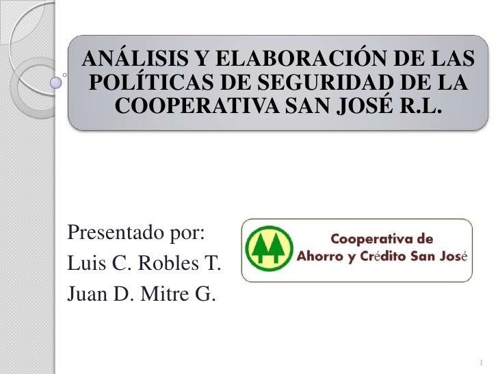 ANÁLISIS Y ELABORACIÓN DE LAS POLÍTICAS DE SEGURIDAD DE LA   COOPERATIVA SAN JOSÉ R.L.Presentado por:Luis C. Robles T.Juan...