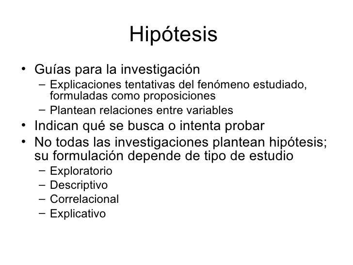 Hipótesis• Guías para la investigación  – Explicaciones tentativas del fenómeno estudiado,    formuladas como proposicione...