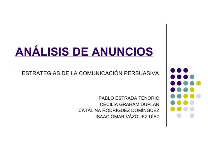ANÁLISIS DE ANUNCIOS ESTRATEGIAS DE LA COMUNICACIÓN PERSUASIVA PABLO ESTRADA TENORIO CECILIA GRAHAM DUPLAN CATALINA RODRÍG...