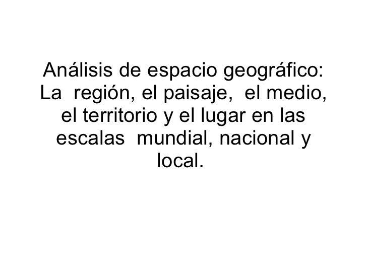 Análisis de espacio geográfico: La  región, el paisaje,  el medio, el territorio y el lugar en las escalas  mundial, nacio...