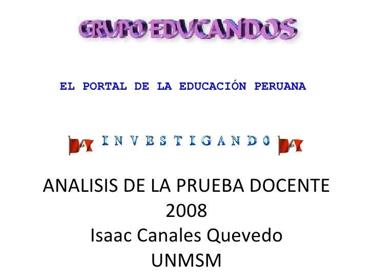 ANALISIS DE LA PRUEBA DOCENTE 2008 Isaac Canales Quevedo UNMSM EL PORTAL DE LA EDUCACIÓN PERUANA       ...