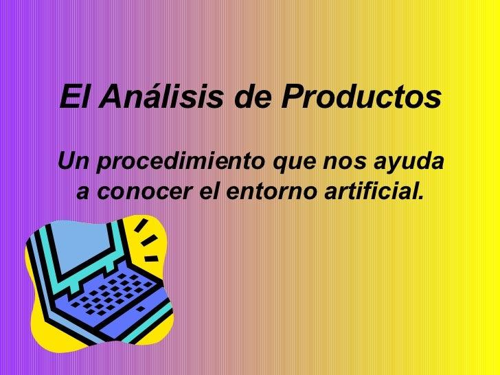 El Análisis de Productos Un procedimiento que nos ayuda a conocer el entorno artificial.
