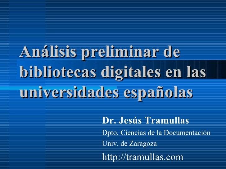 Análisis preliminar de bibliotecas digitales en las universidades españolas Dr. Jesús Tramullas Dpto. Ciencias de la Docum...
