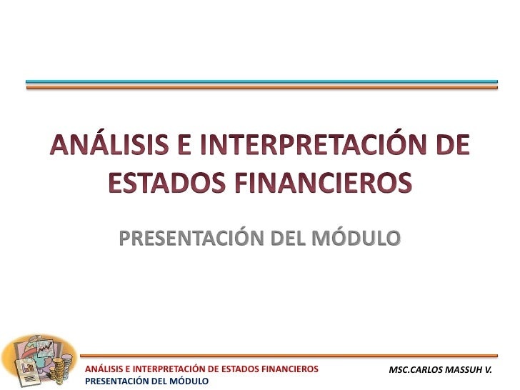 PRESENTACIÓN DEL MÓDULOANÁLISIS E INTERPRETACIÓN DE ESTADOS FINANCIEROS   MSC.CARLOS MASSUH V.PRESENTACIÓN DEL MÓDULO