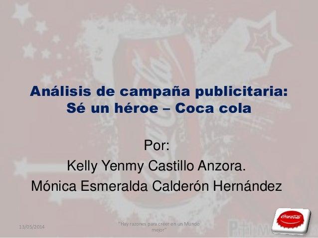 Análisis de campaña publicitaria: Sé un héroe – Coca cola Por: Kelly Yenmy Castillo Anzora. Mónica Esmeralda Calderón Hern...