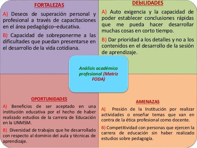 FORTALEZAS A) Deseos de superación personal y profesional a través de capacitaciones en el área pedagógico–educativa. B) C...
