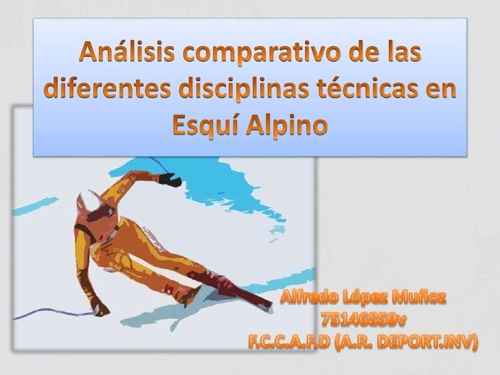 Análisis comparativo de las diferentes disciplinas técnicas en Esquí Alpino<br />Alfredo López Muñoz<br />75146859v<br />F...
