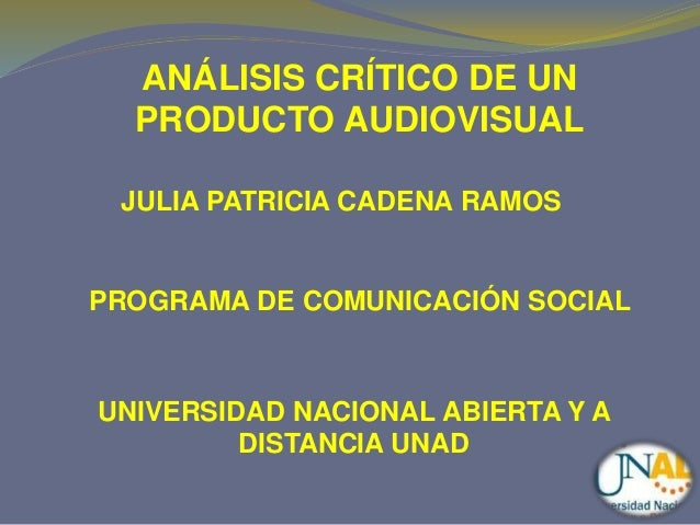 ANÁLISIS CRÍTICO DE UN  PRODUCTO AUDIOVISUAL  JULIA PATRICIA CADENA RAMOS  PROGRAMA DE COMUNICACIÓN SOCIAL  UNIVERSIDAD NA...