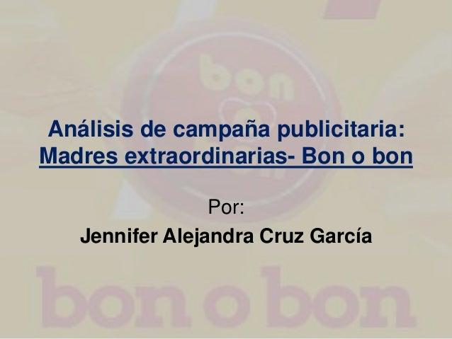 Análisis de campaña publicitaria: Madres extraordinarias- Bon o bon Por: Jennifer Alejandra Cruz García