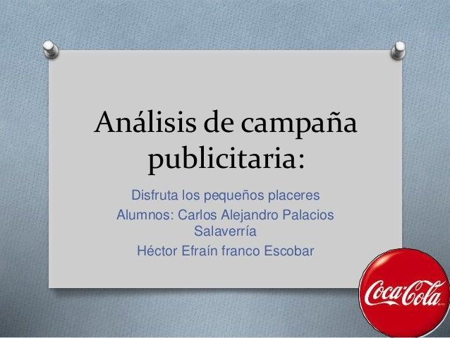 Análisis de campaña publicitaria: Disfruta los pequeños placeres Alumnos: Carlos Alejandro Palacios Salaverría Héctor Efra...