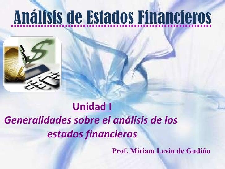 Análisis de Estados Financieros Unidad I Generalidades sobre el análisis de los  estados financieros Prof. Miriam Levin de...