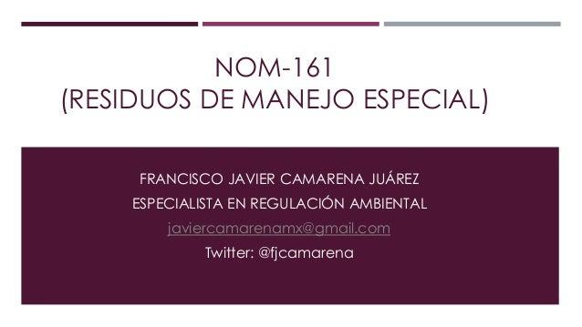 NOM-161 (RESIDUOS DE MANEJO ESPECIAL) FRANCISCO JAVIER CAMARENA JUÁREZ ESPECIALISTA EN REGULACIÓN AMBIENTAL  javiercamaren...