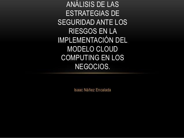 ANÁLISIS DE LAS  ESTRATEGIAS DE  SEGURIDAD ANTE LOS  RIESGOS EN LA  IMPLEMENTACIÓN DEL  MODELO CLOUD  COMPUTING EN LOS  NE...