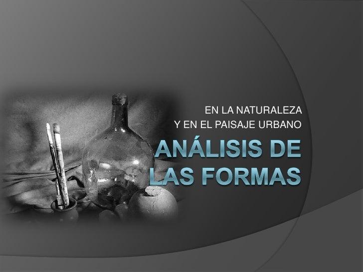 EN LA NATURALEZA <br />Y EN EL PAISAJE URBANO<br />ANÁLISIS DE LAS FORMAS<br />
