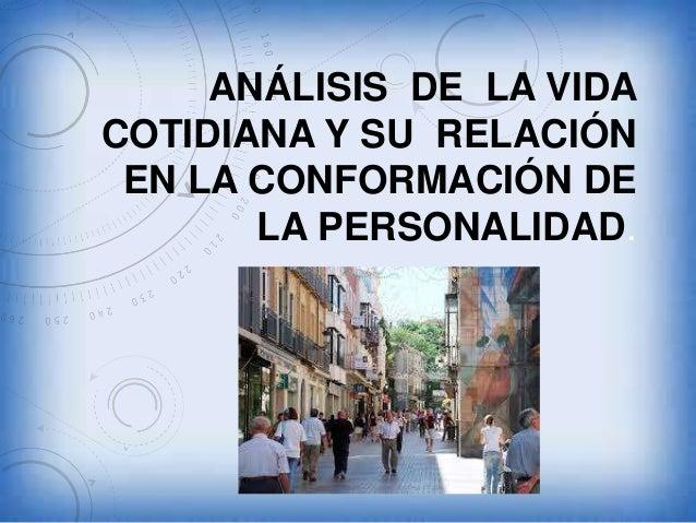 ANÁLISIS DE LA VIDA COTIDIANA Y SU RELACIÓN EN LA CONFORMACIÓN DE LA PERSONALIDAD.
