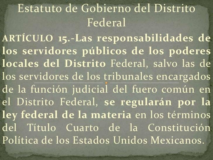 Estatuto de Gobierno del Distrito                FederalARTÍCULO 15.-Las responsabilidades delos servidores públicos de lo...