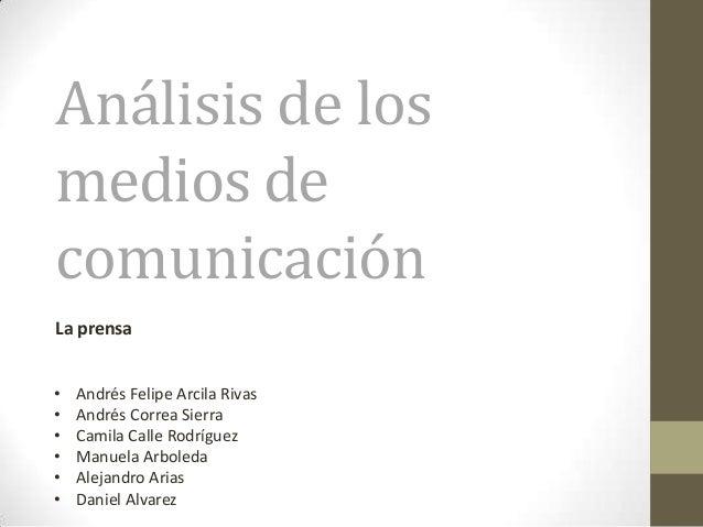 Análisis de los medios de comunicación La prensa • • • • • •  Andrés Felipe Arcila Rivas Andrés Correa Sierra Camila Calle...