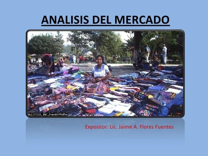 ANALISIS DEL MERCADO      Expositor: Lic. Jaime A. Flores Fuentes