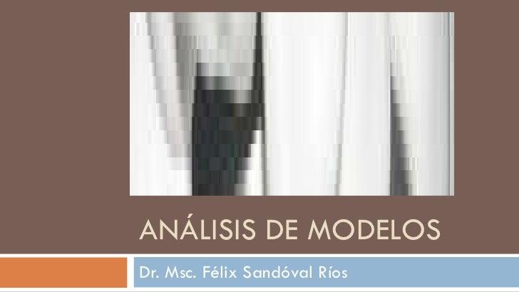 ANÁLISIS DE MODELOS Dr. Msc. Félix Sandóval Ríos